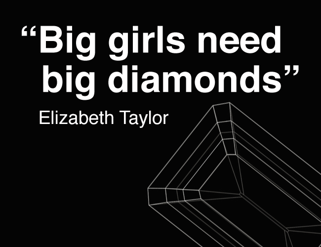 Big girls need big diamonds (Elizabeth Taylor)